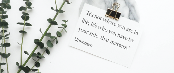 """""""It's not where you are in life, it's who you have by your side that matters."""" – Unknown"""