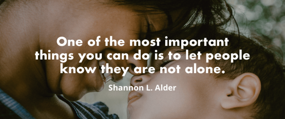 """One of the most important things you can do on this earth is to let people know they are not alone."" ― Shannon L. Alder"