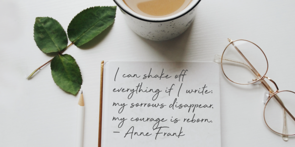 I can shake off everything if I write; my sorrows disappear, my courage is reborn. ~ Anne Frank
