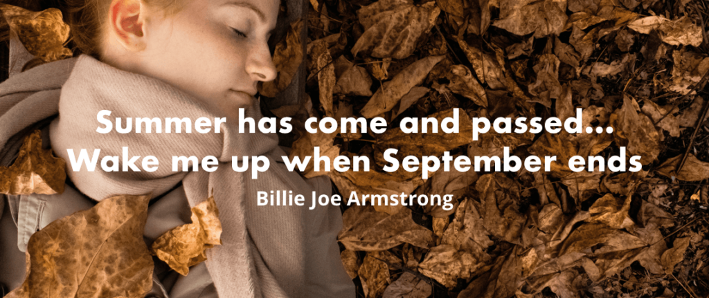 """Summer has come and passed… wake me up when September ends."" - Green Day, Wake Me Up When September Ends"