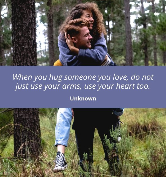 """""""When you hug someone you love, do not just use your arms, use your heart too.""""- Unknown"""