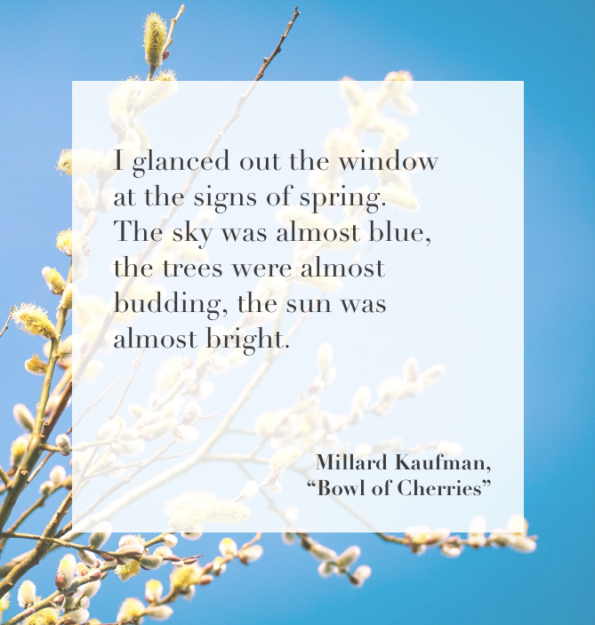 """""""I glanced out the window at the signs of spring. The sky was almost blue, the trees were almost budding, the sun was almost bright."""" ― Millard Kaufman, Bowl of Cherries"""
