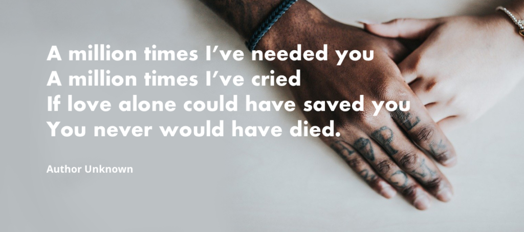 """A million times I've needed you A million times I've cried If love alone could have saved you You never would have died."" - Author Unknown"