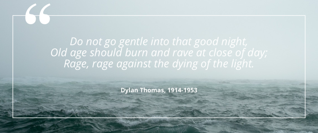 """Do not go gentle into that good night, Old age should burn and rave at close of day; Rage, rage against the dying of the light."" - Dylan Thomas, 1914-1953"
