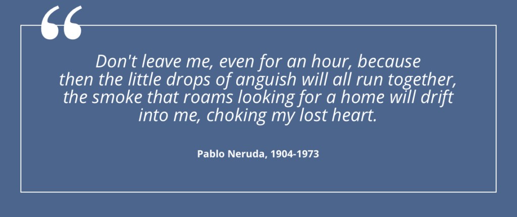 Don't leave me, even for an hour, because then the little drops of anguish will all run together... - Pablo Neruda