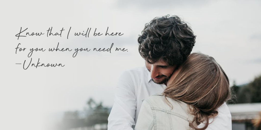 """""""Know that I will be here for you when you need me."""" — Unknown"""