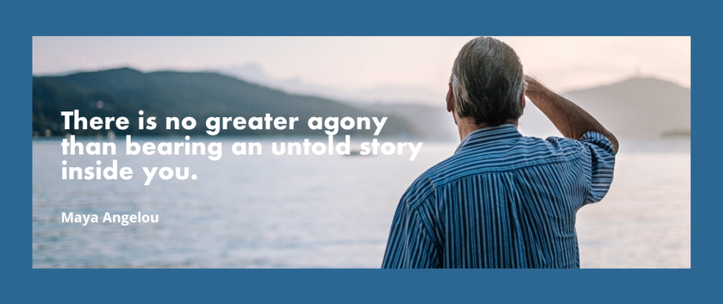 "Maya Angelou said, ""There is no greater agony than bearing an untold story inside you."""