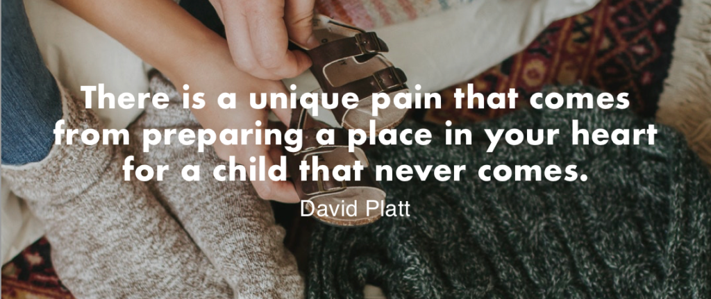 """There is a unique pain that comes from preparing a place in your heart for a child that never comes."" – David Platt"
