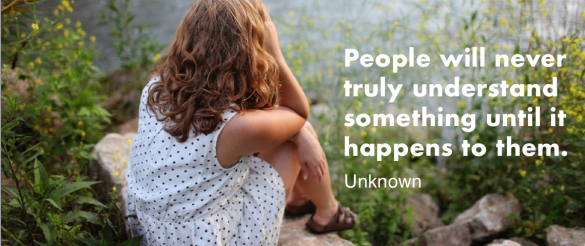 """""""People will never truly understand something until it happens to them."""" Unknown"""