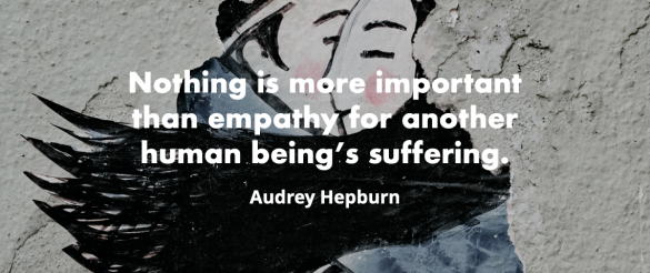 """Nothing is more important than empathy for another human being's suffering. ""- Audrey Hepburn"