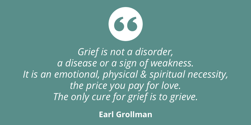 """Grief is not a disorder, a disease or a sign of weakness. It is an emotional, physical and spiritual necessity, the price you pay for love. The only cure for grief is to grieve."" - Earl Grollman"