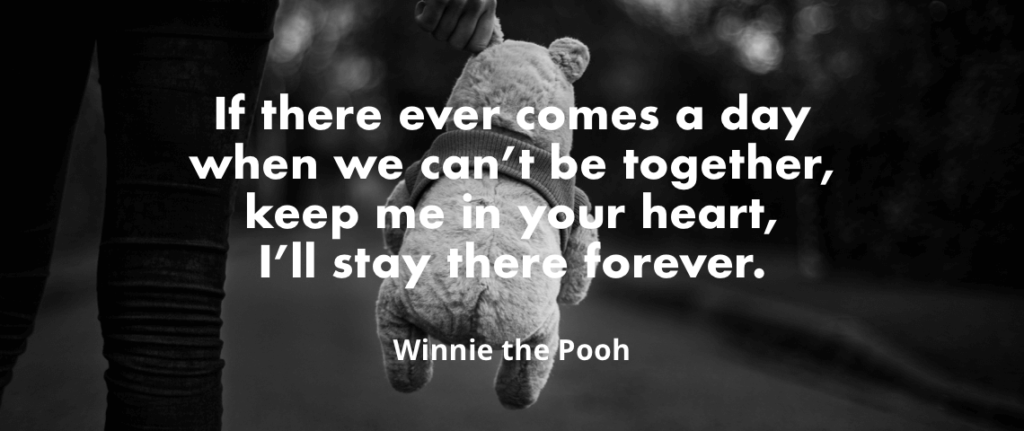 """""""If there ever comes a day when we can't be together, keep me in your heart, I'll stay there forever. - Winnie the Pooh"""""""