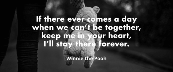 """If there ever comes a day when we can't be together, keep me in your heart, I'll stay there forever. - Winnie the Pooh"""