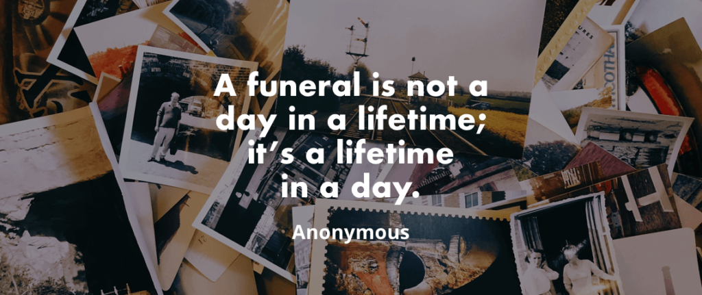 """A funeral is not a day in a lifetime; it's a lifetime in a day"". – Anonymous"