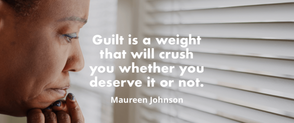 """Guilt isn't always a rational thing… Guilt is a weight that will crush you whether you deserve it or not."" - Maureen Johnson"