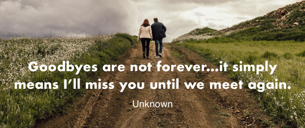 """""""Goodbyes are not forever, are not the end; it simply means I'll miss you until we meet again."""" -Unknown"""