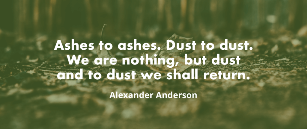 """Ashes to ashes. Dust to dust. We are nothing, but dust and to dust we shall return. Amen."" - Alexander Anderson"