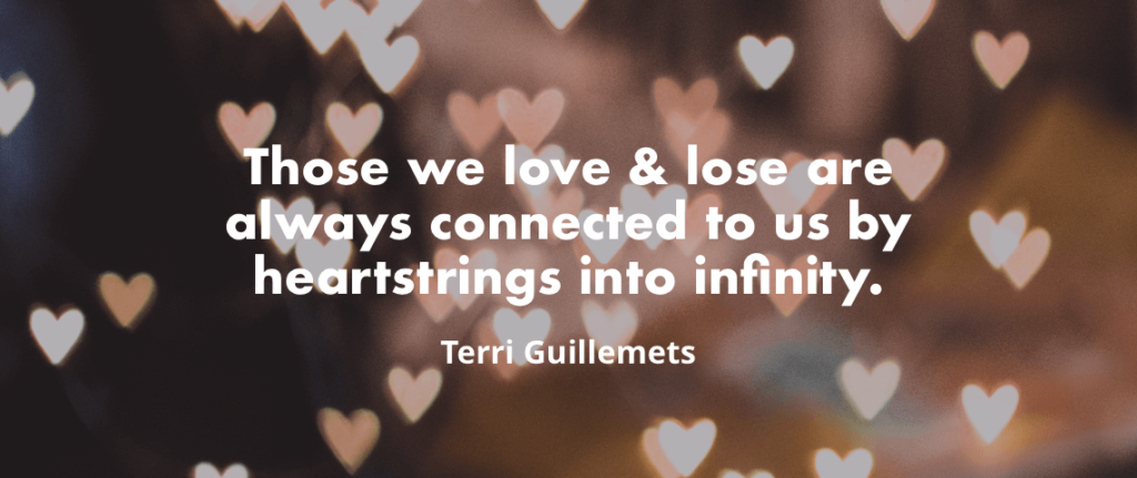 """Those we love & lose are always connected to us by heartstrings into infinity."" - Terri Guillemets"